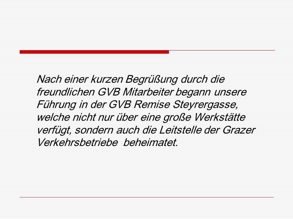 Nach einer kurzen Begrüßung durch die freundlichen GVB Mitarbeiter begann unsere Führung in der GVB Remise Steyrergasse, welche nicht nur über eine große Werkstätte verfügt, sondern auch die Leitstelle der Grazer Verkehrsbetriebe beheimatet.