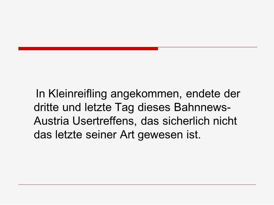 In Kleinreifling angekommen, endete der dritte und letzte Tag dieses Bahnnews-Austria Usertreffens, das sicherlich nicht das letzte seiner Art gewesen ist.