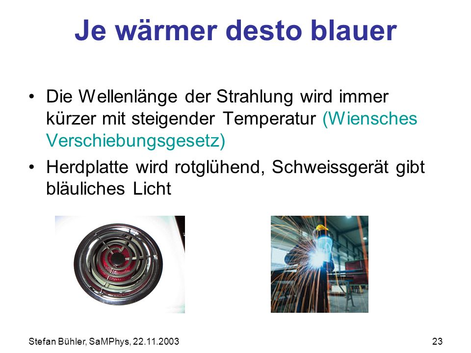Je wärmer desto blauer Die Wellenlänge der Strahlung wird immer kürzer mit steigender Temperatur (Wiensches Verschiebungsgesetz)