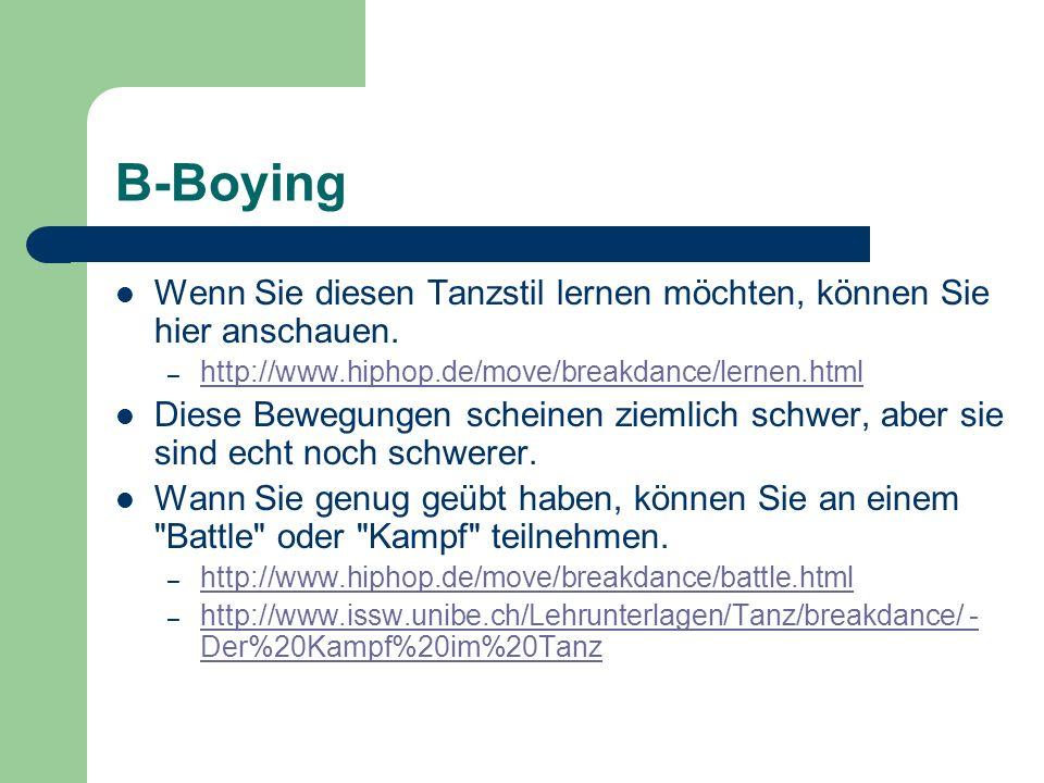 B-Boying Wenn Sie diesen Tanzstil lernen möchten, können Sie hier anschauen. http://www.hiphop.de/move/breakdance/lernen.html.