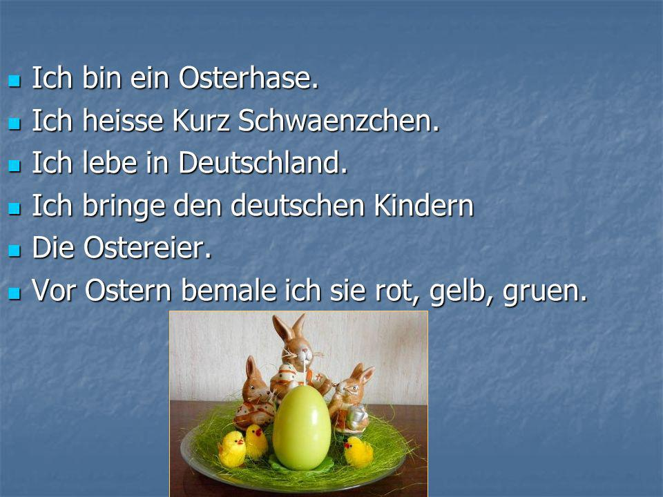 Ich bin ein Osterhase. Ich heisse Kurz Schwaenzchen. Ich lebe in Deutschland. Ich bringe den deutschen Kindern.