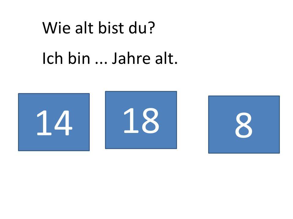 Wie alt bist du Ich bin ... Jahre alt. 18 14 8