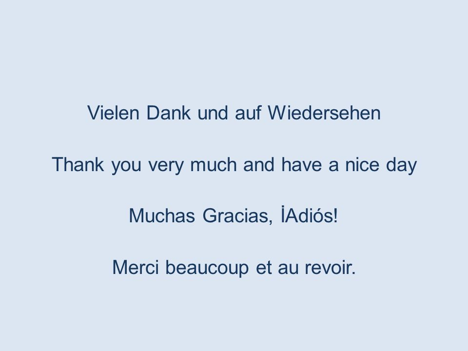 Vielen Dank und auf Wiedersehen Thank you very much and have a nice day Muchas Gracias, İAdiós.