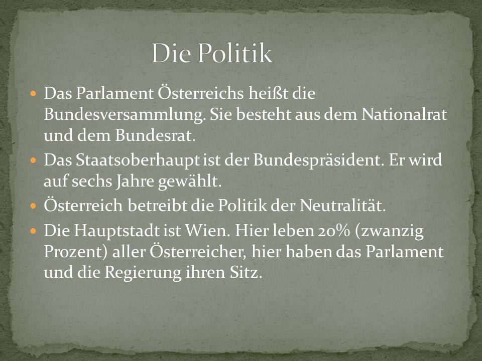 Die Politik Das Parlament Österreichs heißt die Bundesversammlung. Sie besteht aus dem Nationalrat und dem Bundesrat.