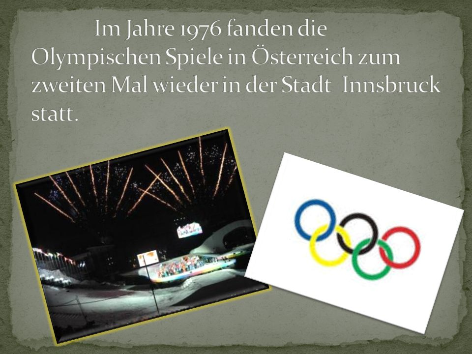 Im Jahre 1976 fanden die Olympischen Spiele in Österreich zum zweiten Mal wieder in der Stadt Innsbruck statt.