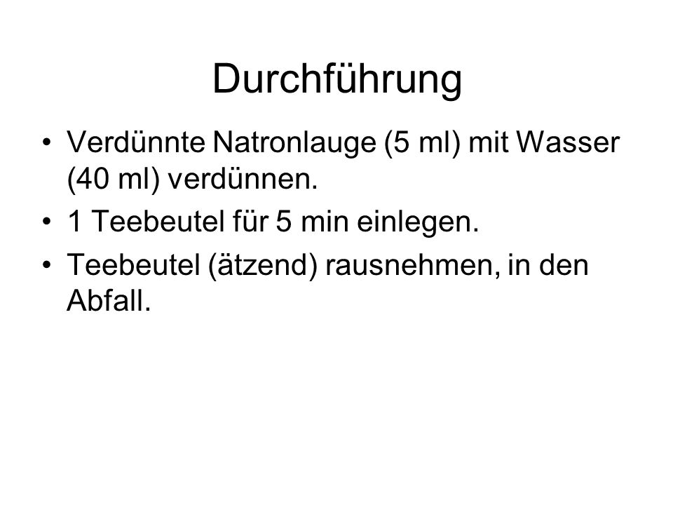 Durchführung Verdünnte Natronlauge (5 ml) mit Wasser (40 ml) verdünnen. 1 Teebeutel für 5 min einlegen.