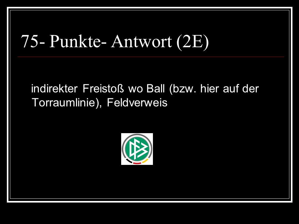 75- Punkte- Antwort (2E) indirekter Freistoß wo Ball (bzw. hier auf der Torraumlinie), Feldverweis