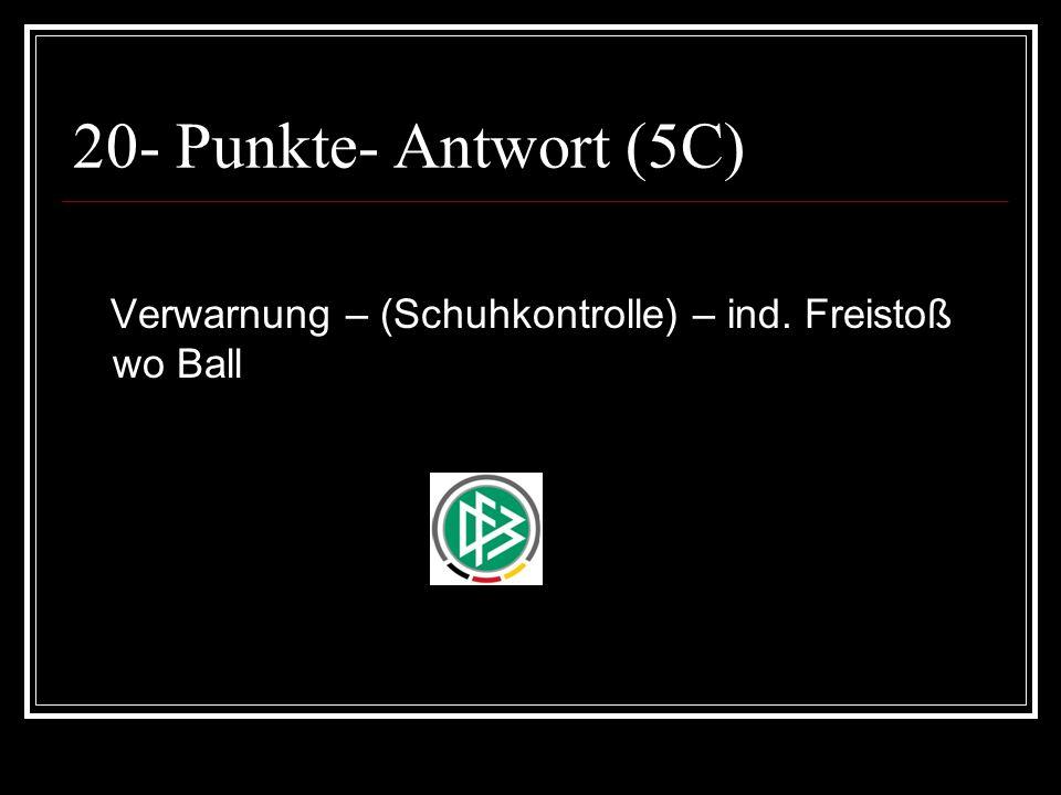 20- Punkte- Antwort (5C) Verwarnung – (Schuhkontrolle) – ind. Freistoß wo Ball
