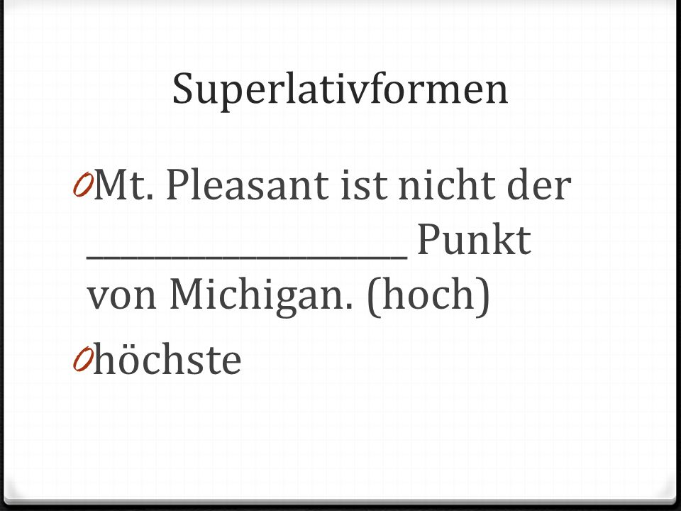 Superlativformen Mt. Pleasant ist nicht der ___________________ Punkt von Michigan. (hoch) höchste