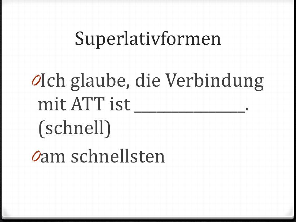 Superlativformen Ich glaube, die Verbindung mit ATT ist _______________. (schnell) am schnellsten
