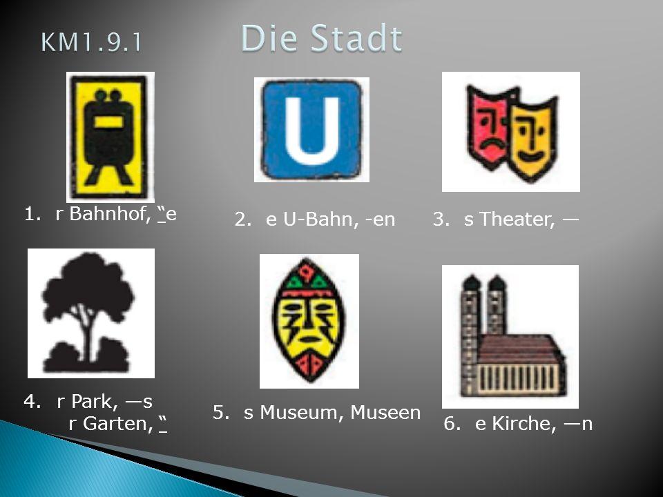 KM1.9.1 Die Stadt 1. r Bahnhof, e 2. e U-Bahn, -en 3. s Theater, —