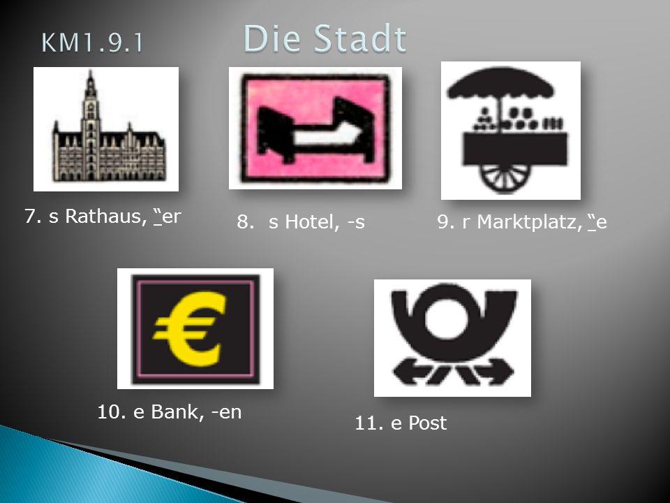 KM1.9.1 Die Stadt 7. s Rathaus, er 8. s Hotel, -s 9. r Marktplatz, e