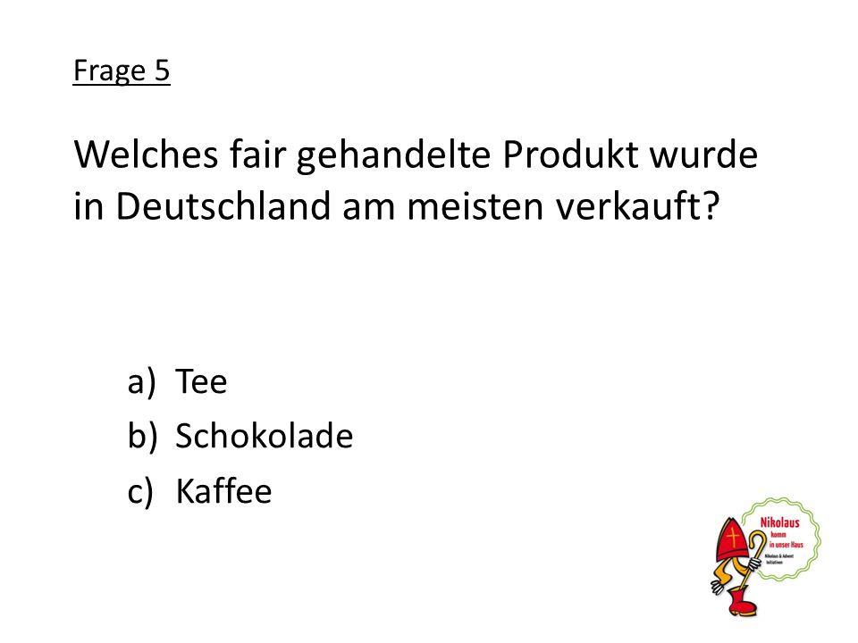 Frage 5 Welches fair gehandelte Produkt wurde in Deutschland am meisten verkauft Tee. Schokolade.