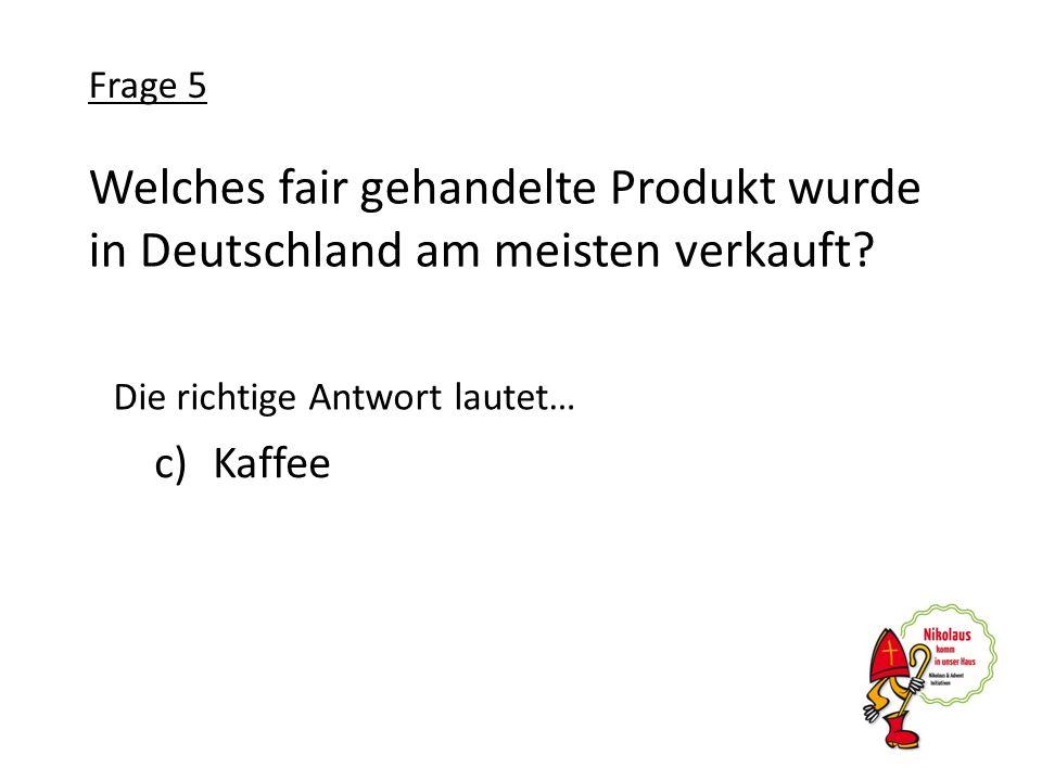Frage 5 Welches fair gehandelte Produkt wurde in Deutschland am meisten verkauft Die richtige Antwort lautet…