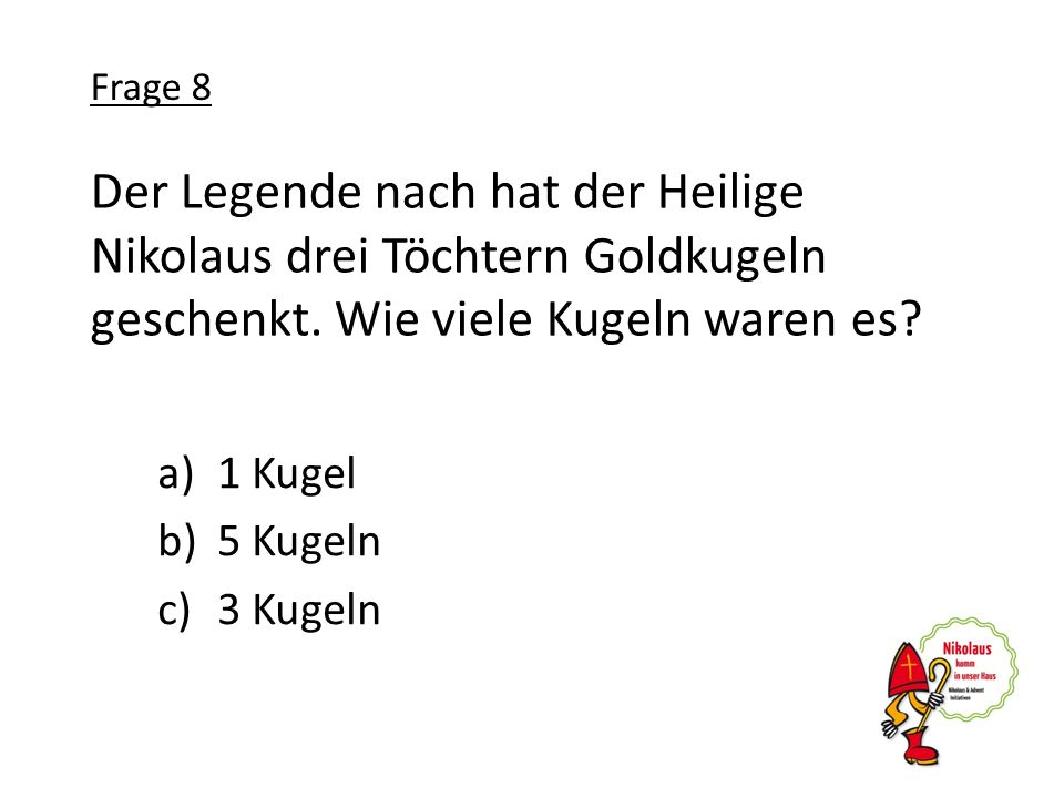 Frage 8 Der Legende nach hat der Heilige Nikolaus drei Töchtern Goldkugeln geschenkt. Wie viele Kugeln waren es