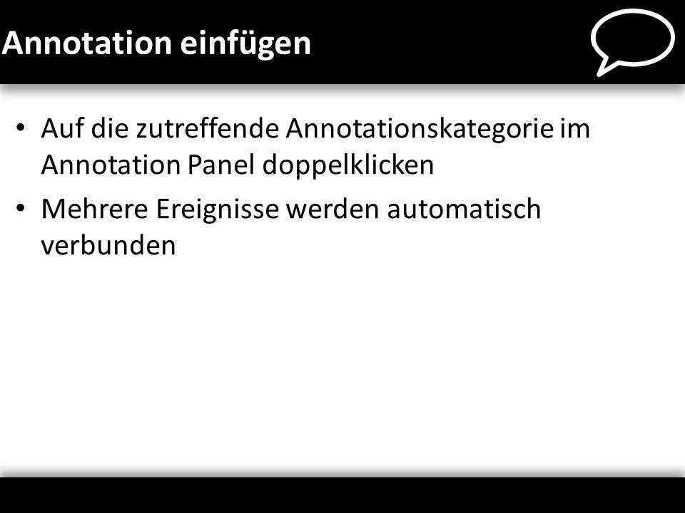 Annotation einfügen Auf die zutreffende Annotationskategorie im Annotation Panel doppelklicken. Mehrere Ereignisse werden automatisch verbunden.