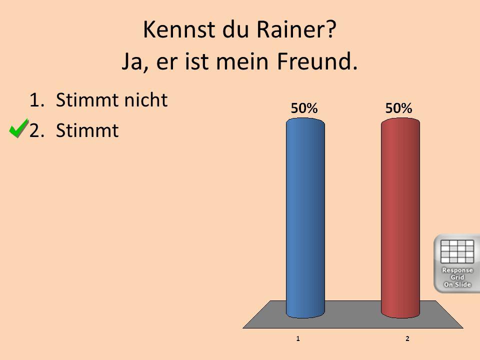 Kennst du Rainer Ja, er ist mein Freund.