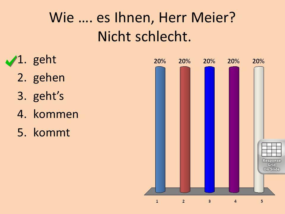 Wie …. es Ihnen, Herr Meier Nicht schlecht.