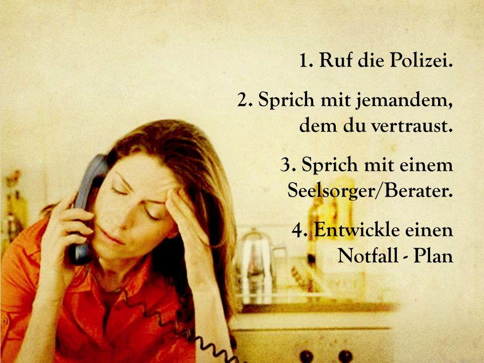1. Ruf die Polizei. 2. Sprich mit jemandem, dem du vertraust. 3