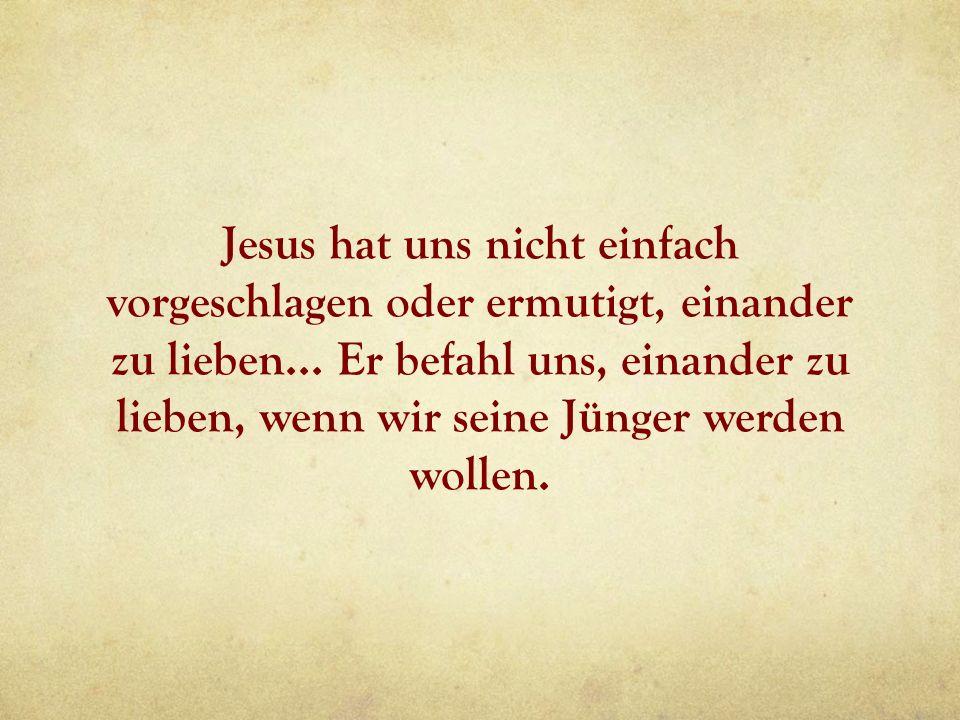 Jesus hat uns nicht einfach vorgeschlagen oder ermutigt, einander zu lieben...