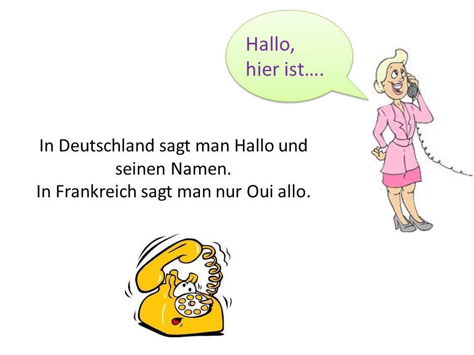 Hallo, hier ist…. In Deutschland sagt man Hallo und seinen Namen.