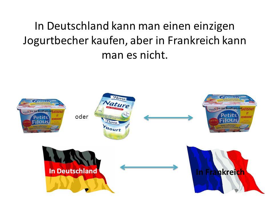 In Deutschland kann man einen einzigen Jogurtbecher kaufen, aber in Frankreich kann man es nicht.