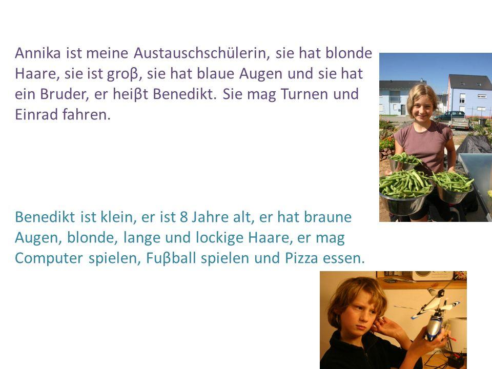 Annika ist meine Austauschschülerin, sie hat blonde Haare, sie ist groβ, sie hat blaue Augen und sie hat ein Bruder, er heiβt Benedikt.