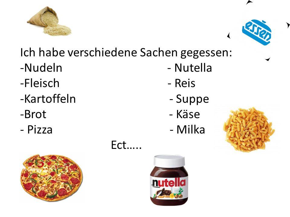 Ich habe verschiedene Sachen gegessen: -Nudeln - Nutella -Fleisch - Reis -Kartoffeln - Suppe -Brot - Käse - Pizza - Milka Ect…..