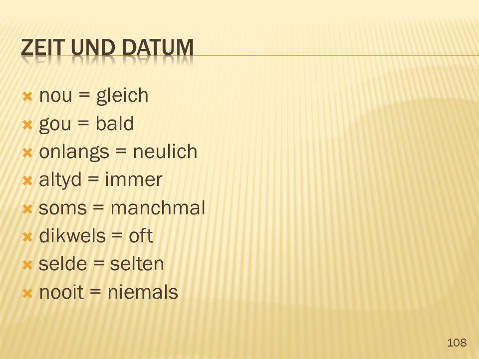zeit und datum nou = gleich gou = bald onlangs = neulich altyd = immer