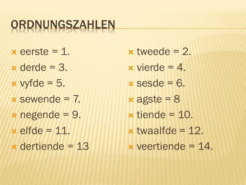 ordnungszahlen eerste = 1. derde = 3. vyfde = 5. sewende = 7.