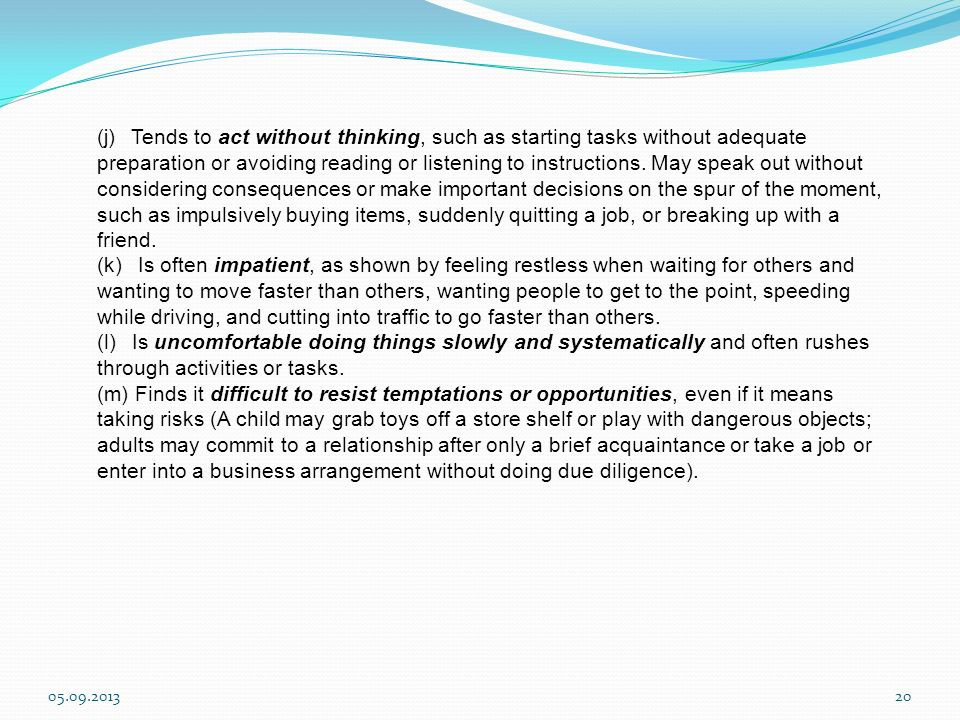 (j) Tends to act without thinking, such as starting tasks without adequate preparation or avoiding reading or listening to instructions. May speak out without considering consequences or make important decisions on the spur of the moment, such as impulsively buying items, suddenly quitting a job, or breaking up with a friend.