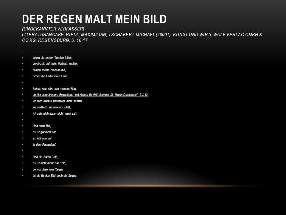 Der Regen malt mein Bild (Unbekannter Verfasser) Literaturangabe: Riedl, Maximilian; Tschakert, Michael (20001): Kunst und wir 5, Wolf Verlag GmbH & Co KG, Regensburg, S. 16-17