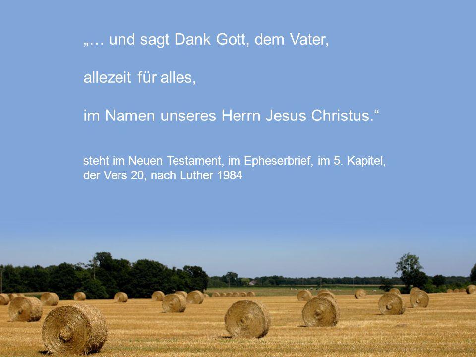 """""""… und sagt Dank Gott, dem Vater, allezeit für alles, im Namen unseres Herrn Jesus Christus. steht im Neuen Testament, im Epheserbrief, im 5. Kapitel, der Vers 20, nach Luther 1984"""
