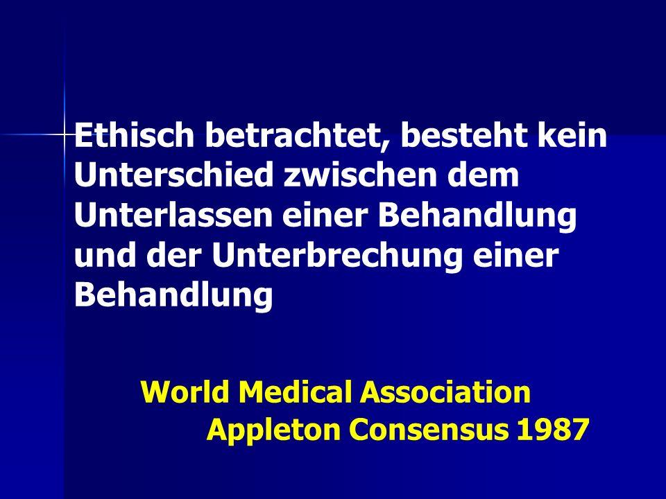 Ethisch betrachtet, besteht kein Unterschied zwischen dem Unterlassen einer Behandlung und der Unterbrechung einer Behandlung World Medical Association Appleton Consensus 1987