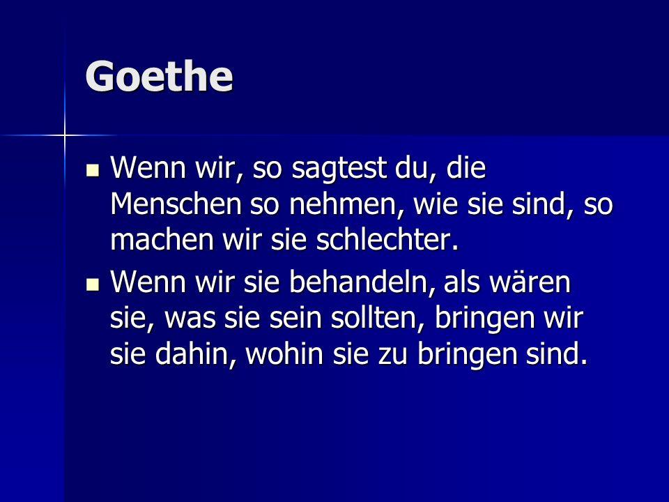 Goethe Wenn wir, so sagtest du, die Menschen so nehmen, wie sie sind, so machen wir sie schlechter.