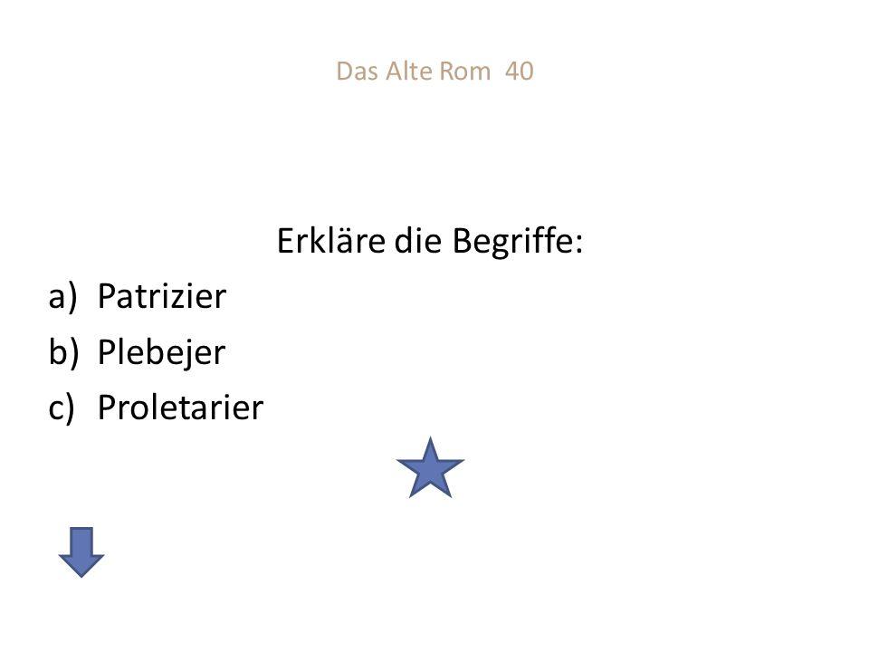 Das Alte Rom 40 Erkläre die Begriffe: Patrizier Plebejer Proletarier