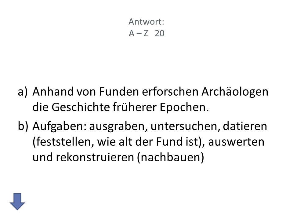 Antwort: A – Z 20 Anhand von Funden erforschen Archäologen die Geschichte früherer Epochen.