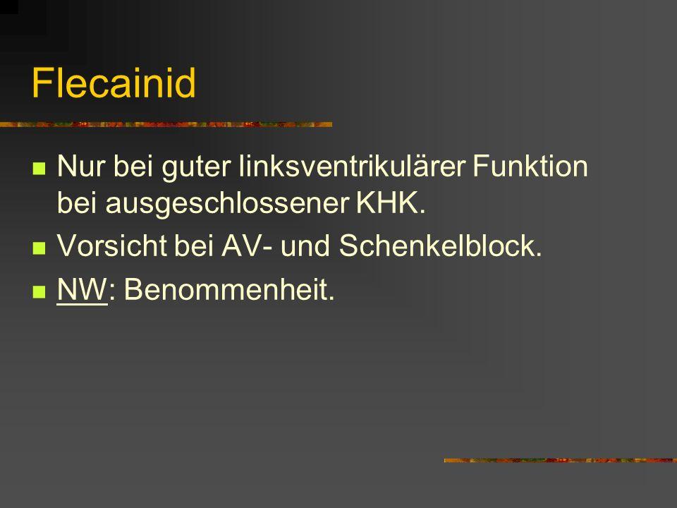 Flecainid Nur bei guter linksventrikulärer Funktion bei ausgeschlossener KHK. Vorsicht bei AV- und Schenkelblock.