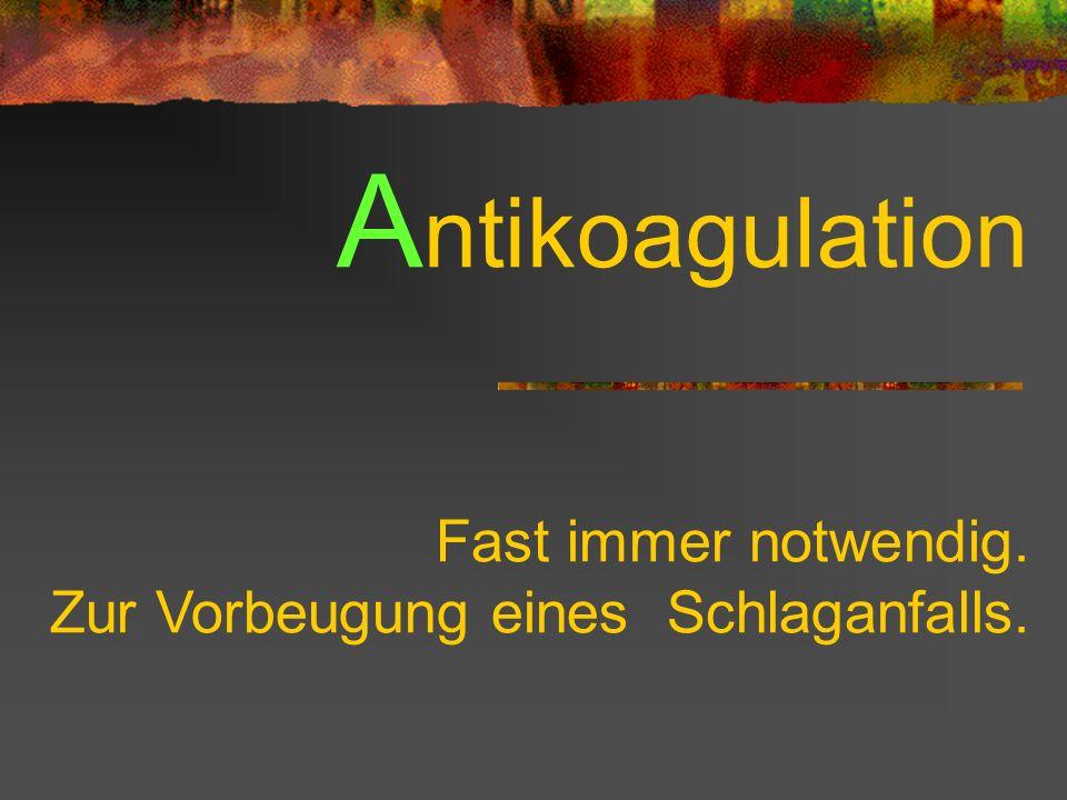 Antikoagulation Fast immer notwendig.