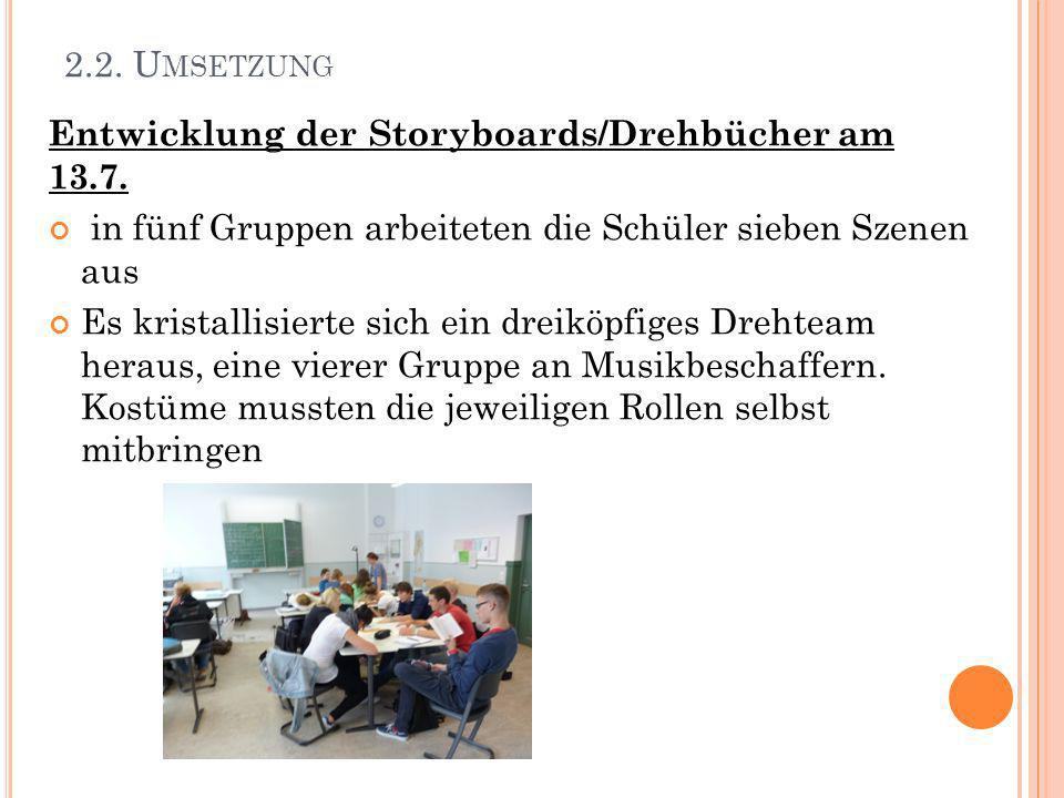 2.2. Umsetzung Entwicklung der Storyboards/Drehbücher am 13.7. in fünf Gruppen arbeiteten die Schüler sieben Szenen aus.
