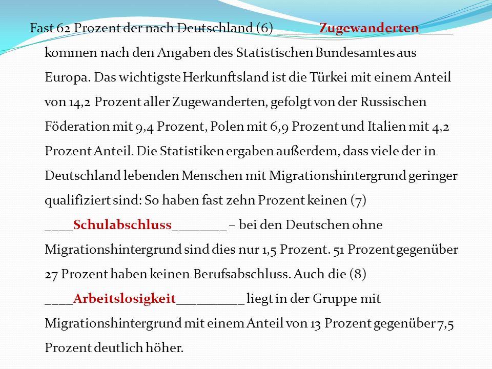 Fast 62 Prozent der nach Deutschland (6) ______Zugewanderten_____ kommen nach den Angaben des Statistischen Bundesamtes aus Europa.