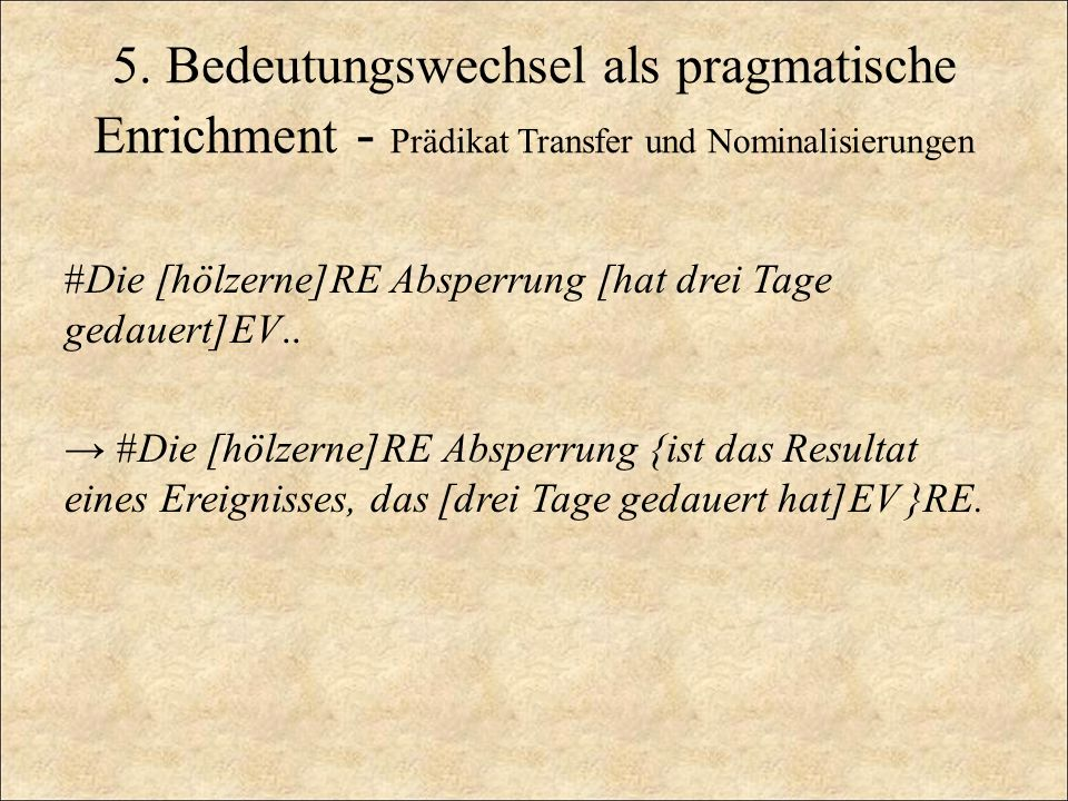 5. Bedeutungswechsel als pragmatische Enrichment - Prädikat Transfer und Nominalisierungen