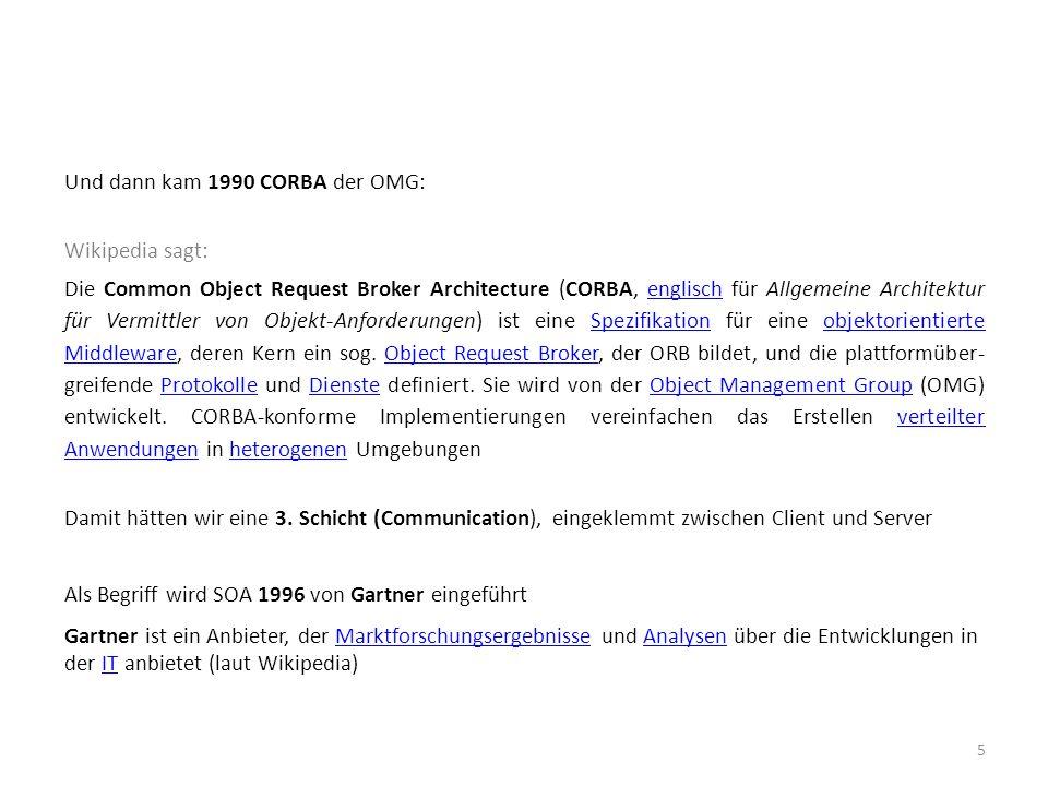 Und dann kam 1990 CORBA der OMG: Wikipedia sagt: Die Common Object Request Broker Architecture (CORBA, englisch für Allgemeine Architektur für Vermittler von Objekt-Anforderungen) ist eine Spezifikation für eine objektorientierte Middleware, deren Kern ein sog.