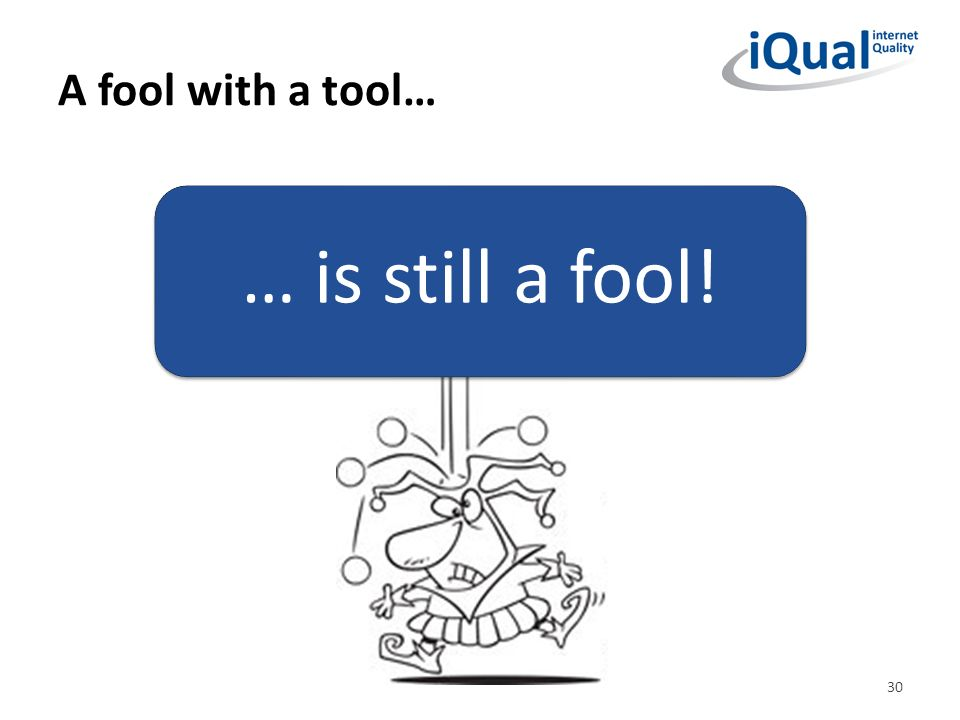 A fool with a tool… … is still a fool!