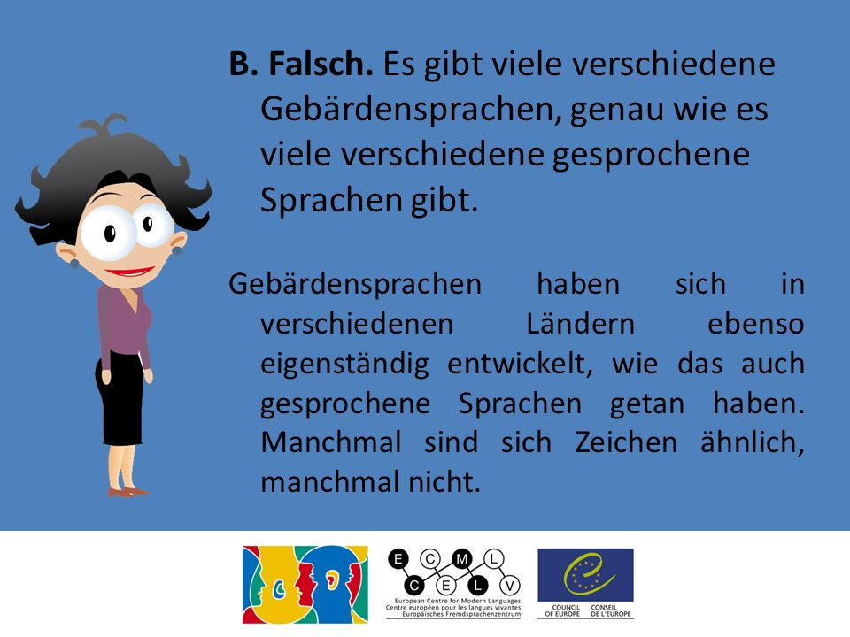 B. Falsch. Es gibt viele verschiedene Gebärdensprachen, genau wie es viele verschiedene gesprochene Sprachen gibt.