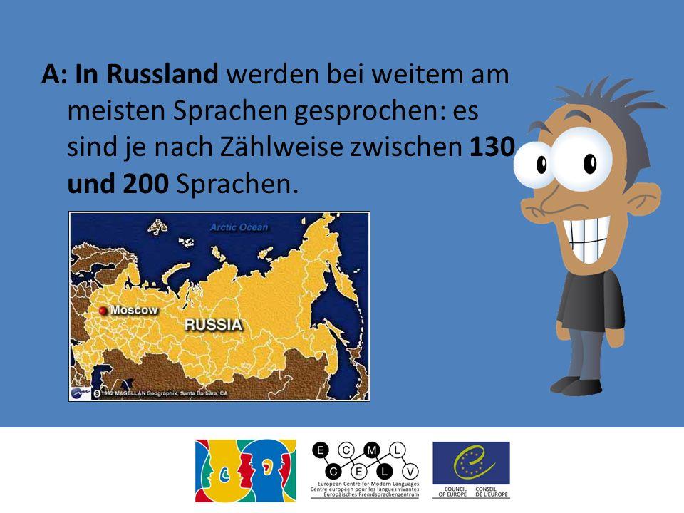 A: In Russland werden bei weitem am meisten Sprachen gesprochen: es sind je nach Zählweise zwischen 130 und 200 Sprachen.