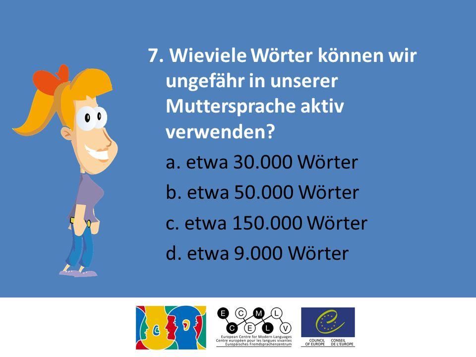 7. Wieviele Wörter können wir ungefähr in unserer Muttersprache aktiv verwenden.