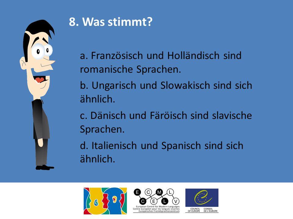 8. Was stimmt a. Französisch und Holländisch sind romanische Sprachen. b. Ungarisch und Slowakisch sind sich ähnlich.