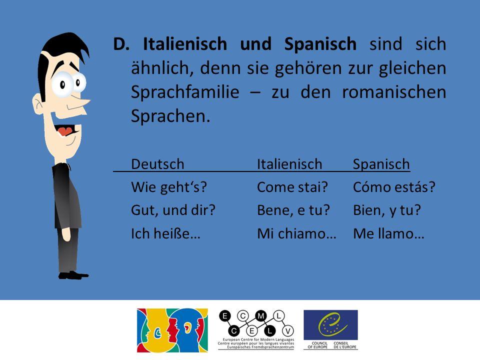 D. Italienisch und Spanisch sind sich ähnlich, denn sie gehören zur gleichen Sprachfamilie – zu den romanischen Sprachen.