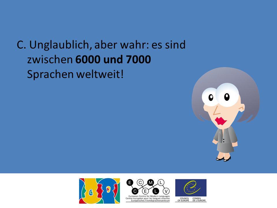 C. Unglaublich, aber wahr: es sind zwischen 6000 und 7000 Sprachen weltweit!